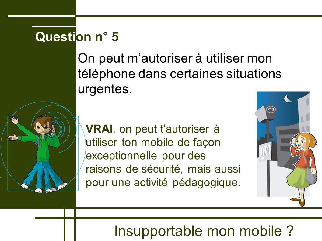 Insupportable mon mobile ? Question n° 5 VRAI, on peut tautoriser à utiliser ton mobile de façon exceptionnelle pour des raisons de sécurité, mais aus