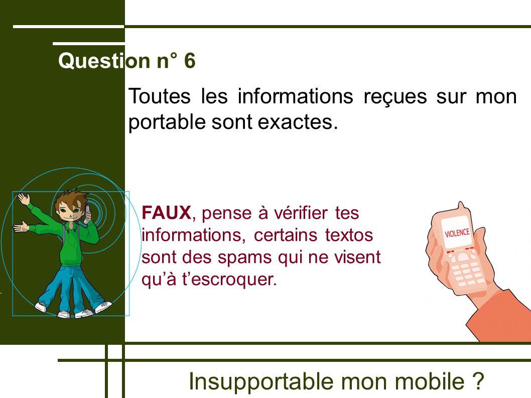 Insupportable mon mobile ? Question n° 6 FAUX, pense à vérifier tes informations, certains textos sont des spams qui ne visent quà tescroquer. Toutes