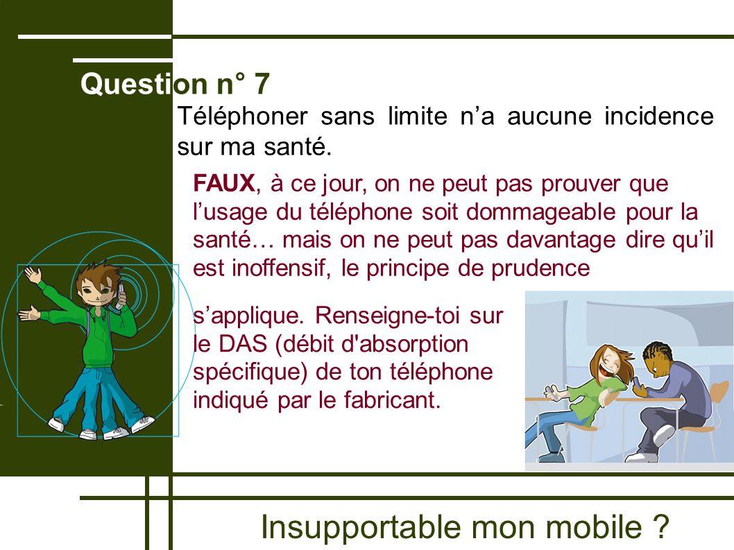 Insupportable mon mobile ? Question n° 7 FAUX, à ce jour, on ne peut pas prouver que lusage du téléphone soit dommageable pour la santé… mais on ne pe