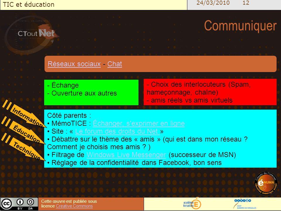 24/03/2010 12 TIC et éducation Cette œuvre est publiée sous licence Creative CommonsCreative Commons Communiquer - Échange - Ouverture aux autres - Choix des interlocuteurs (Spam, hameçonnage, chaîne) - amis réels vs amis virtuels Côté parents : MémoTICE : Échanger, s exprimer en ligneÉchanger, s exprimer en ligne Site : « Le forum des droits du Net »Le forum des droits du Net Débattre sur le thème des « amis » (qui est dans mon réseau .