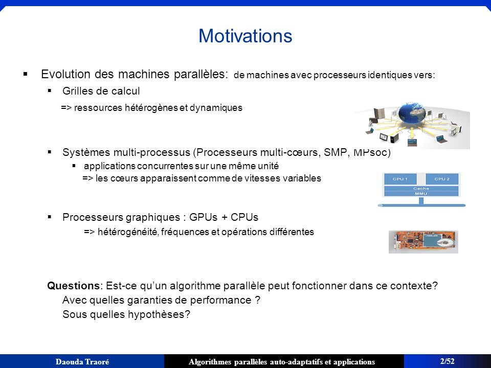 Algorithmes parallèles auto-adaptatifs et applicationsDaouda Traoré Réarrangement des blocs non terminés P1P1 Tous les éléments qui sont dans cette partie sont supérieurs au pivot Tous les éléments qui sont dans cette partie sont inférieurs au pivot Appel à partition adaptive sur ce intervalle 45/52 Applications du schéma à la librairie standard C++ : partition adaptative