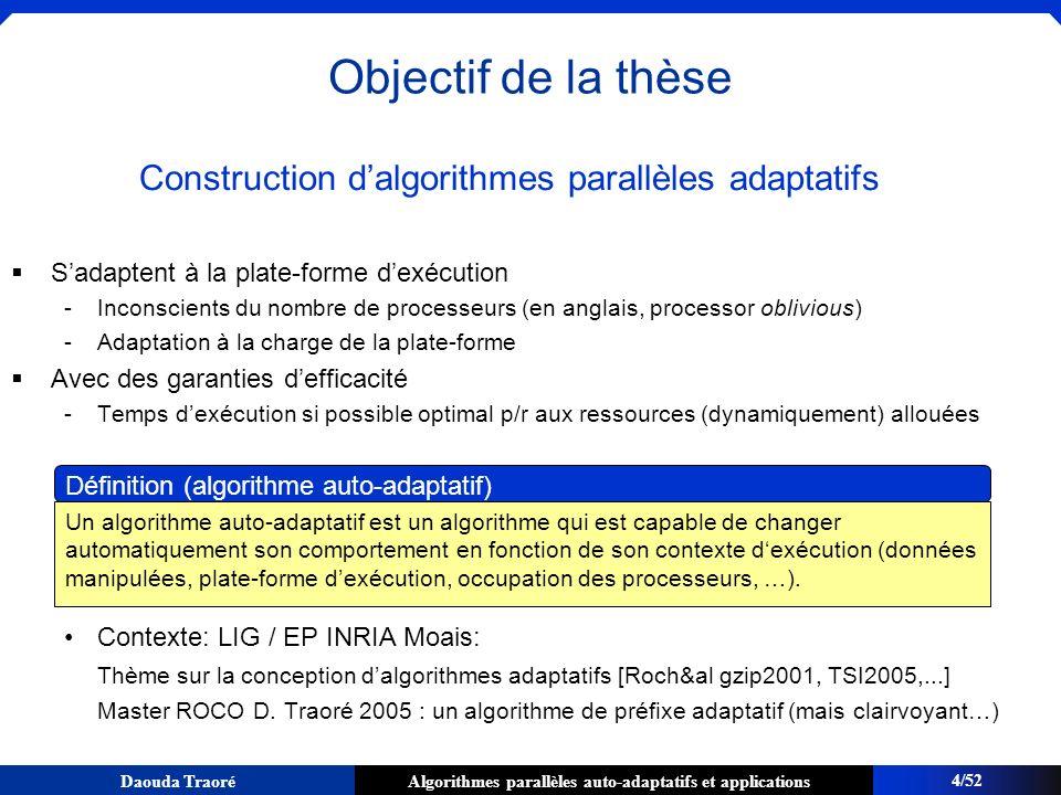 Algorithmes parallèles auto-adaptatifs et applicationsDaouda Traoré Modèle de coût associé au vol de travail (1/2) Notations W = travail = le nombre dopérations de lalgorithme parallèle sur 1 processeur T p = la durée dexécution de lalgorithme parallèle sur p processeurs D = la profondeur de lalgorithme parallèle (le nombre dopérations sur le chemin critique) ave = la vitesse moyenne des p processeurs : Théorème [Arora, Blumofe, Plaxton 02, Bender, Rabin 02] Avec une grande probabilité; Le temps dexécution T p dun programme utilisant lordonnancement par vol de travail est majoré par : Le nombre de vols (réussis ou échoués) est inférieure à O(p.D) 15/52