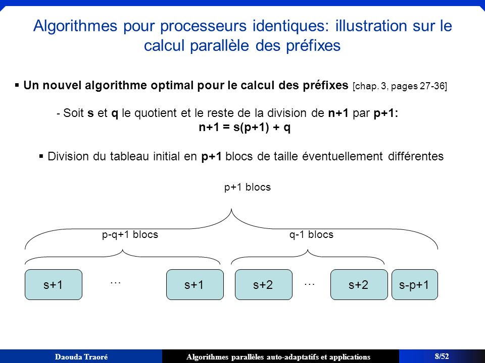 Algorithmes parallèles auto-adaptatifs et applicationsDaouda Traoré Pour sadapter : division dynamique du travail global en des étapes ( Macro-loop [Danjean, Gillard, Guelton, Roch, Roche, PASCO07] ), avec synchronisation après chaque pas schéma de type algorithme de Floyd n_cur elts n_cur / log(n_cur) 25/52 Schéma adaptatif : Amortissement du surcoût arithmétique Exemple : find_if B1B1 B2B2 B3B3 P 0, P 1, P 2