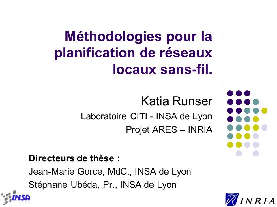 Méthodologies pour la planification de réseaux locaux sans-fil. Katia Runser Laboratoire CITI - INSA de Lyon Projet ARES – INRIA Directeurs de thèse :