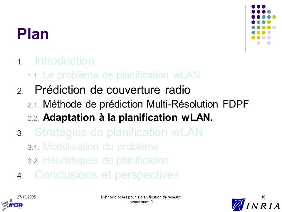 27/10/2005Méthodologies pour la planification de réseaux locaux sans-fil 18 Plan 1. Introduction 1.1. Le problème de planification wLAN 2. Prédiction