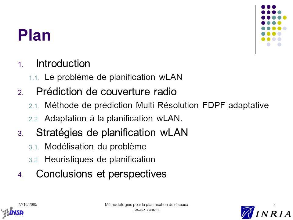 27/10/2005Méthodologies pour la planification de réseaux locaux sans-fil 2 Plan 1. Introduction 1.1. Le problème de planification wLAN 2. Prédiction d