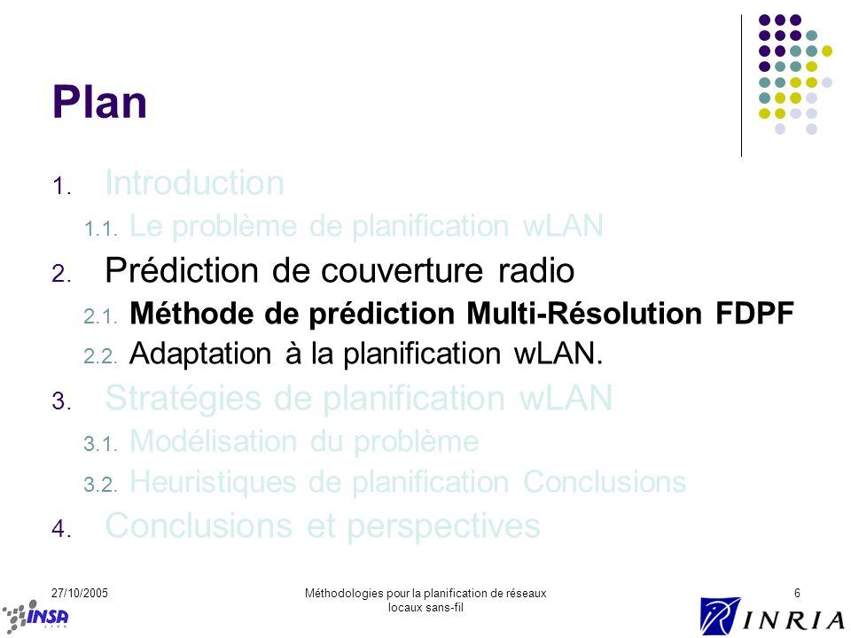 27/10/2005Méthodologies pour la planification de réseaux locaux sans-fil 6 Plan 1. Introduction 1.1. Le problème de planification wLAN 2. Prédiction d