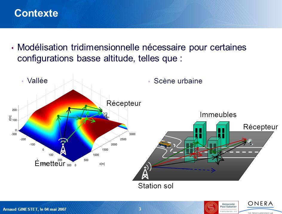 Arnaud GINESTET, le 04 mai 2007 3 Récepteur Émetteur Contexte Modélisation tridimensionnelle nécessaire pour certaines configurations basse altitude, telles que : Scène urbaine Vallée Station sol Récepteur Immeubles