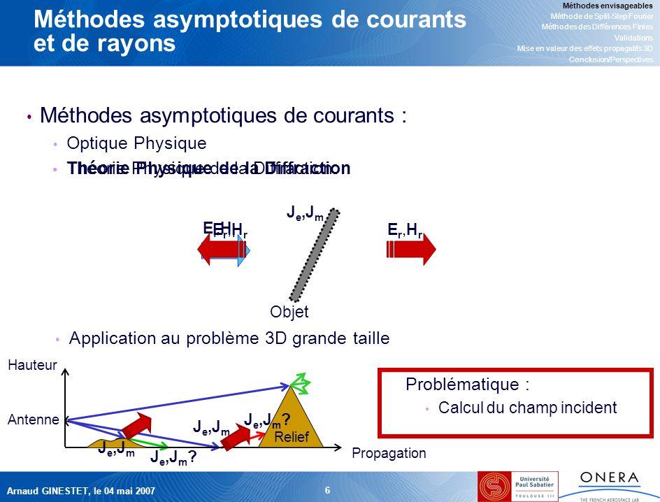 Arnaud GINESTET, le 04 mai 2007 6 Méthodes asymptotiques de courants et de rayons Méthodes asymptotiques de courants : Optique Physique Théorie Physique de la Diffraction Méthodes envisageables Méthode de Split-Step Fourier Méthodes des Différences Finies Validations Mise en valeur des effets propagatifs 3D Conclusion/Perspectives Ei,HiEi,Hi Propagation Hauteur Antenne Relief Application au problème 3D grande taille Problématique : Calcul du champ incident J e,J m Er,HrEr,Hr Er,HrEr,Hr Objet J e,J m .