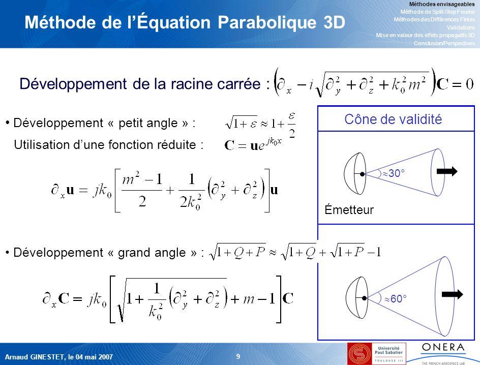 Arnaud GINESTET, le 04 mai 2007 9 Méthode de lÉquation Parabolique 3D Développement de la racine carrée : Cône de validité Développement « petit angle » : Utilisation dune fonction réduite : Émetteur 30° Développement « grand angle » : 60° Méthodes envisageables Méthode de Split-Step Fourier Méthodes des Différences Finies Validations Mise en valeur des effets propagatifs 3D Conclusion/Perspectives