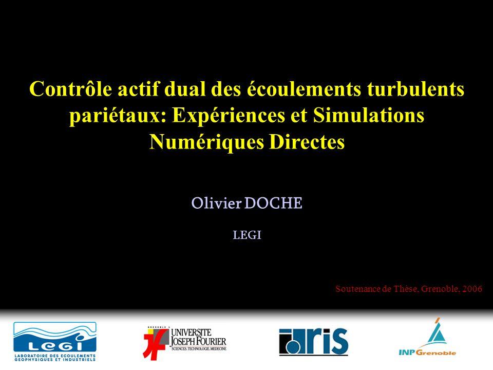 Contrôle actif dual des écoulements turbulents pariétaux: Expériences et Simulations Numériques Directes Olivier DOCHE LEGI Soutenance de Thèse, Grenoble, 2006