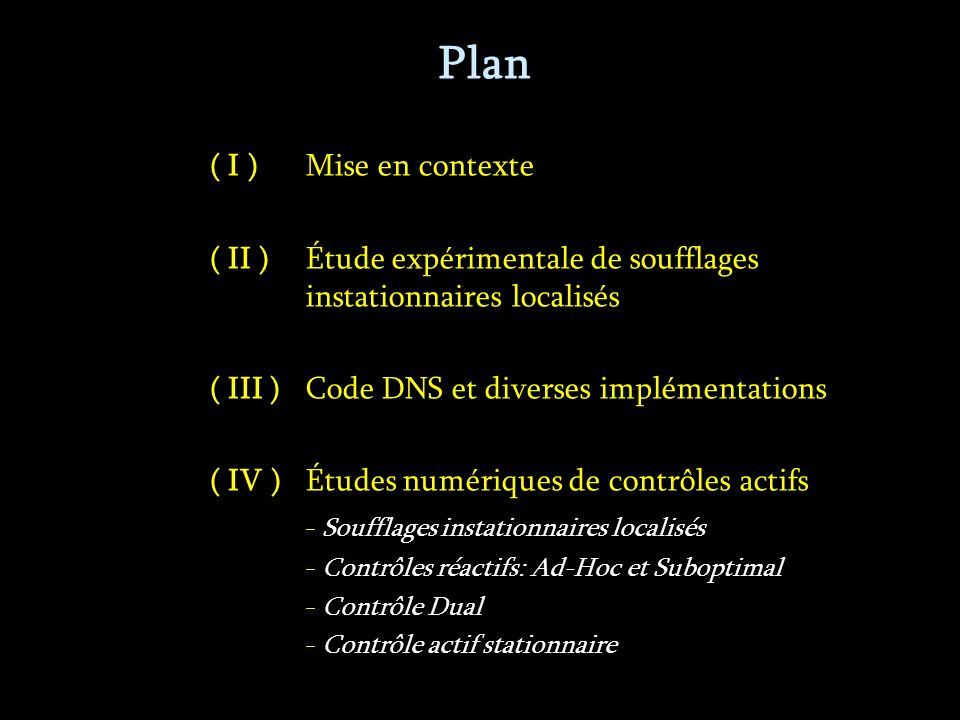 Plan ( I )Mise en contexte ( II ) Étude expérimentale de soufflages instationnaires localisés ( III )Code DNS et diverses implémentations ( IV )Études numériques de contrôles actifs - Soufflages instationnaires localisés - Contrôles réactifs: Ad-Hoc et Suboptimal - Contrôle Dual - Contrôle actif stationnaire