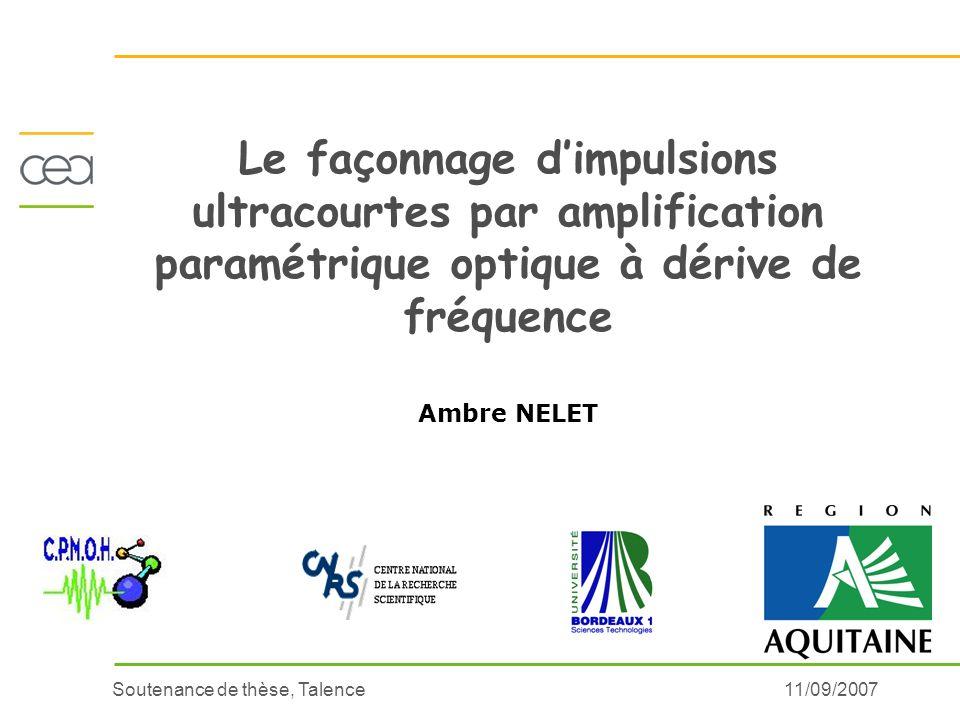 Soutenance de thèse, Talence11/09/2007 Le façonnage dimpulsions ultracourtes par amplification paramétrique optique à dérive de fréquence Ambre NELET