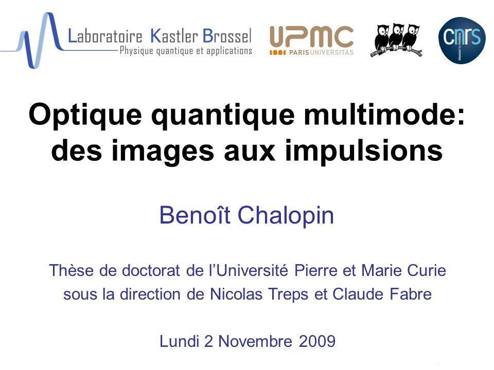 Optique quantique multimode: des images aux impulsions Benoît Chalopin Thèse de doctorat de lUniversité Pierre et Marie Curie sous la direction de Nic
