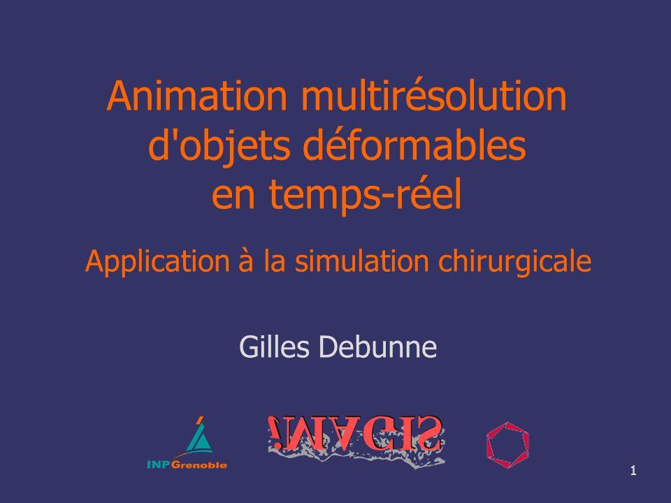1 Animation multirésolution d'objets déformables en temps-réel Application à la simulation chirurgicale Gilles Debunne