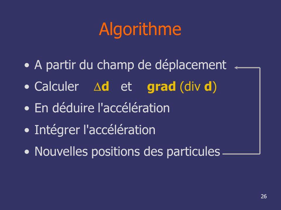 26 Algorithme A partir du champ de déplacement Calculer d et grad (div d) En déduire l'accélération Intégrer l'accélération Nouvelles positions des pa