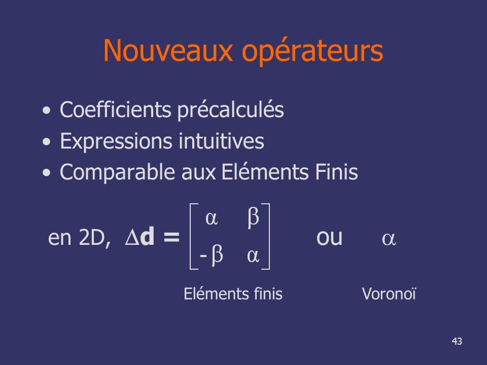 43 Nouveaux opérateurs Coefficients précalculés Expressions intuitives Comparable aux Eléments Finis en 2D, d = ou VoronoïEléments finis
