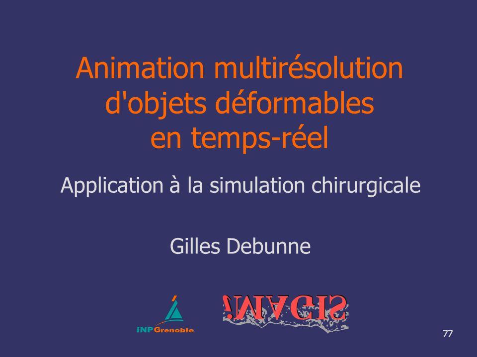 77 Animation multirésolution d'objets déformables en temps-réel Application à la simulation chirurgicale Gilles Debunne
