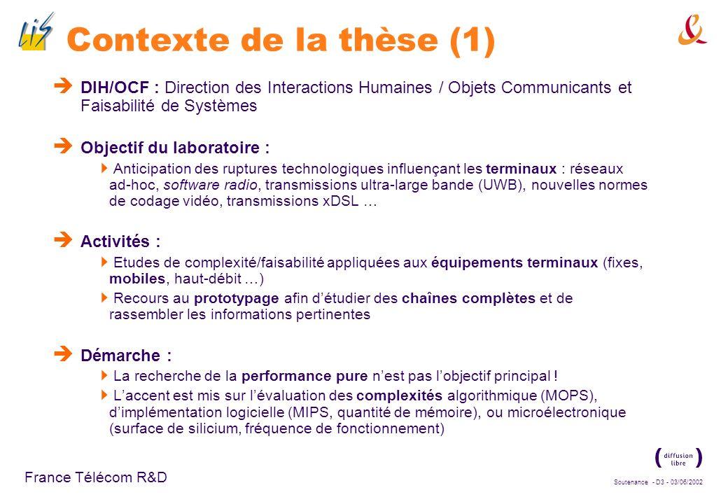 Soutenance - D3 - 03/06/2002 France Télécom R&D Contexte de la thèse (1) DIH/OCF : Direction des Interactions Humaines / Objets Communicants et Faisabilité de Systèmes Objectif du laboratoire : Anticipation des ruptures technologiques influençant les terminaux : réseaux ad-hoc, software radio, transmissions ultra-large bande (UWB), nouvelles normes de codage vidéo, transmissions xDSL … Activités : Etudes de complexité/faisabilité appliquées aux équipements terminaux (fixes, mobiles, haut-débit …) Recours au prototypage afin détudier des chaînes complètes et de rassembler les informations pertinentes Démarche : La recherche de la performance pure nest pas lobjectif principal .