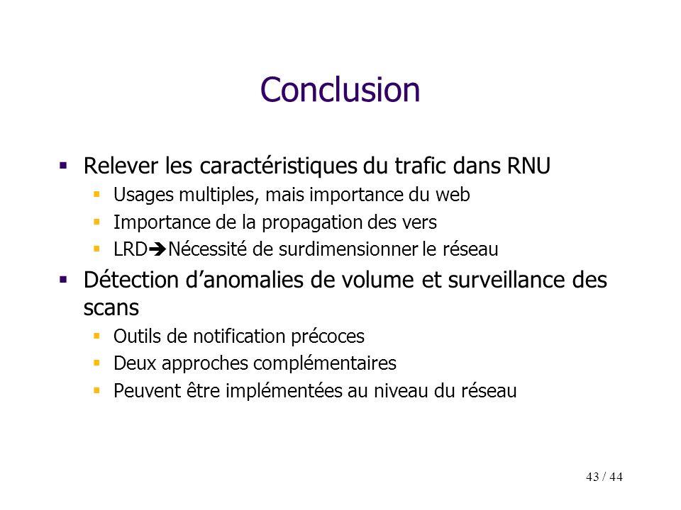 43 / 44 Conclusion Relever les caractéristiques du trafic dans RNU Usages multiples, mais importance du web Importance de la propagation des vers LRD