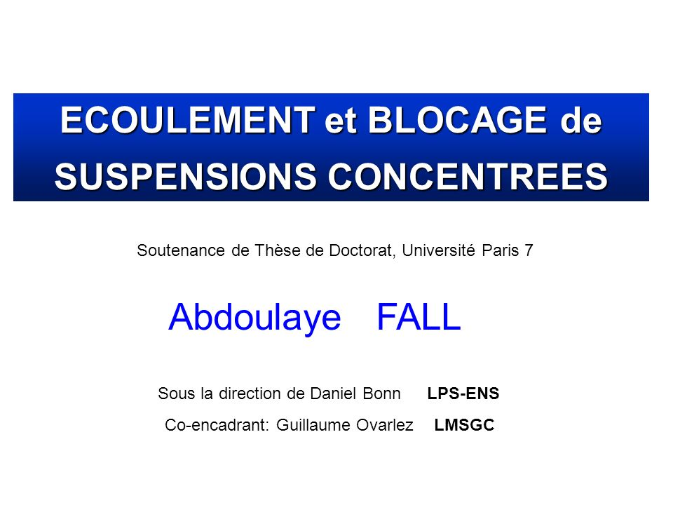 Soutenance de Thèse de Doctorat, Université Paris 7 Abdoulaye FALL ECOULEMENT et BLOCAGE de SUSPENSIONS CONCENTREES Sous la direction de Daniel BonnLP