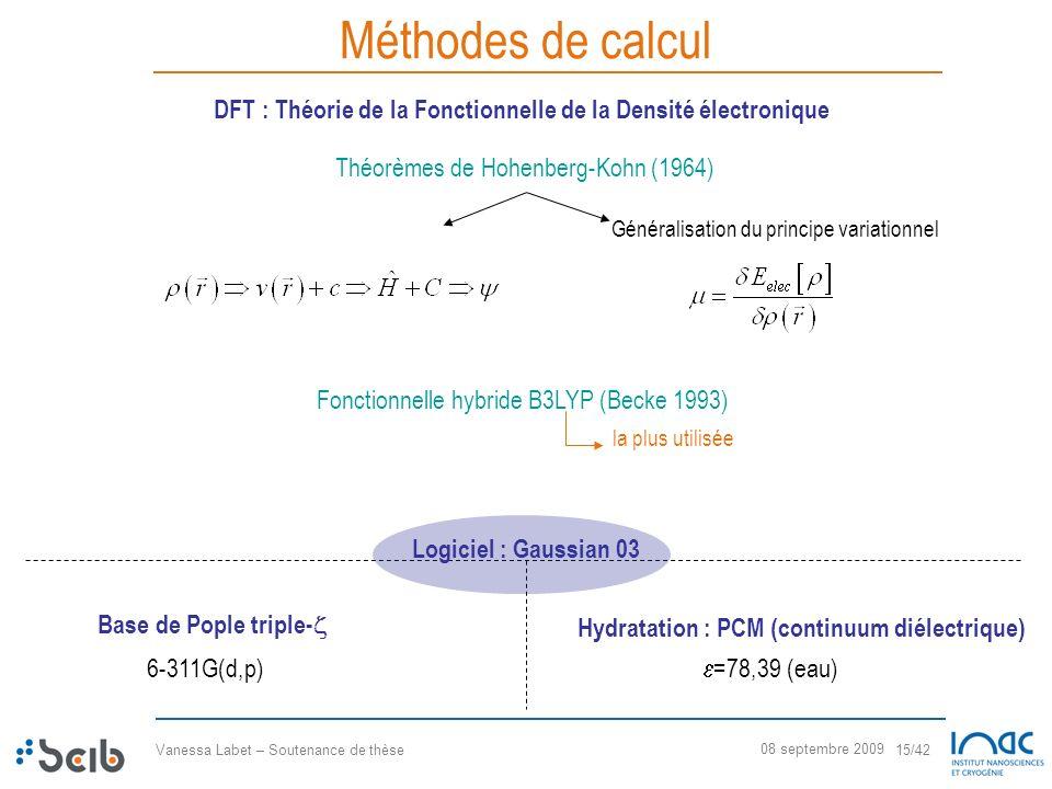 Vanessa Labet – Soutenance de thèse 15/42 08 septembre 2009 Méthodes de calcul Fonctionnelle hybride B3LYP (Becke 1993) Théorèmes de Hohenberg-Kohn (1