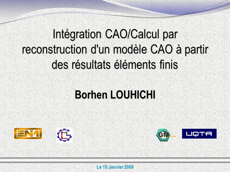 1 Intégration CAO/Calcul par reconstruction d un modèle CAO à partir des résultats éléments finis Borhen LOUHICHI Le 19 Janvier 2008
