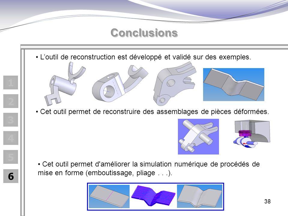 38 1 2 3 4 5 6 Conclusions Cet outil permet de reconstruire des assemblages de pièces déformées. Loutil de reconstruction est développé et validé sur
