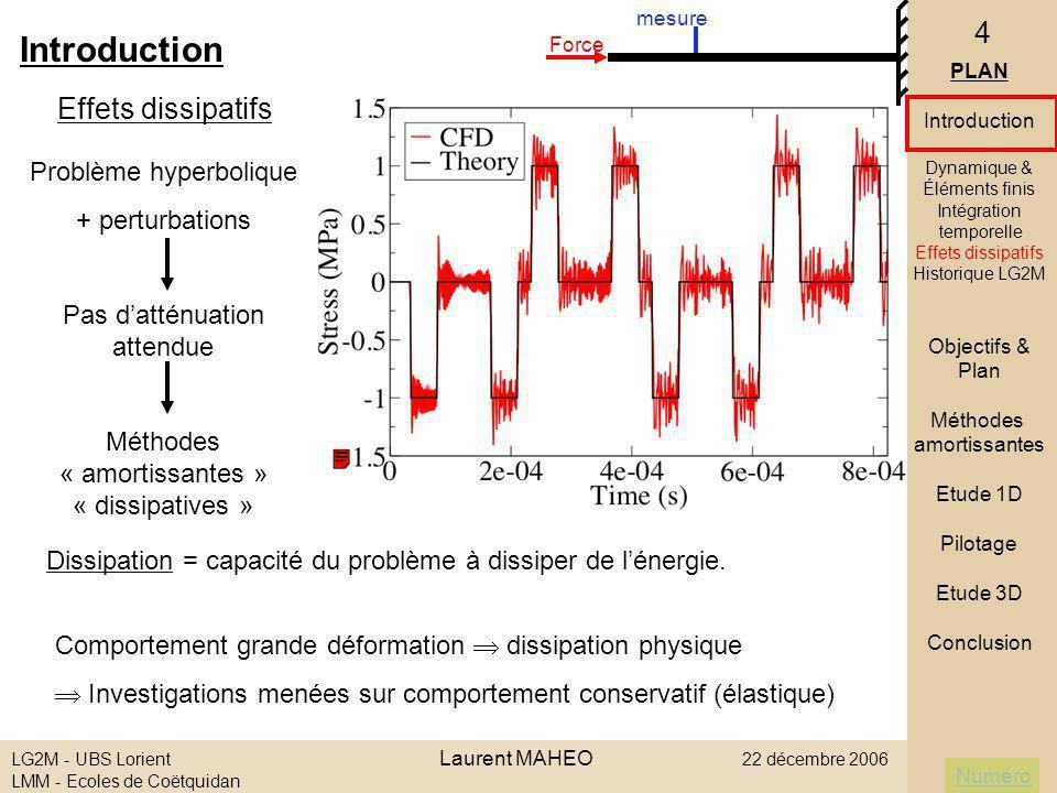 Numéro LG2M - UBS Lorient Laurent MAHEO 22 décembre 2006 LMM - Ecoles de Coëtquidan 15 Algorithme semi-explicite : - matrice masse M diagonale - maximum ditérations Etude de convergence : - consistance : précision dordre 3 - stabilité : paramètre de dissipation Finalement, 3 paramètres : - Nombre de points de Gauss - Nombre ditérations - amortissement II ] Méthodes amortissantes 5/ Choix dune méthode explicite PLAN Introduction Objectifs & Plan Méthodes amortissantes Intégration MDF Tchamwa Intégration MEF Bonelli Bulk-viscosity Etude 1D Pilotage Etude 3D Conclusion Schéma de Bonelli (2001)