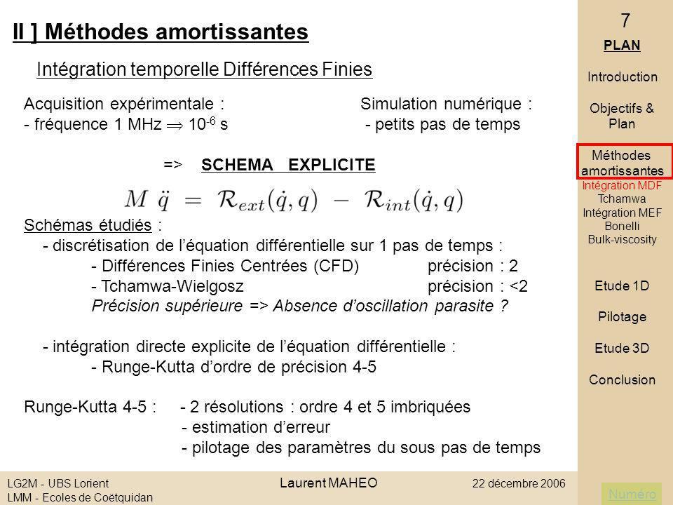 Numéro LG2M - UBS Lorient Laurent MAHEO 22 décembre 2006 LMM - Ecoles de Coëtquidan 18 Von Neuman & Richtmeyer (1950) - Landshoff (1955) - introduction dun comportement visqueux (viscosité sphérique) - ajout dun terme de pression au tenseur des contraintes - fonction linéaire (C 1 ) et quadratique (C 0 ) de la trace du tenseur taux de déformation II ] Méthodes amortissantes PLAN Introduction Objectifs & Plan Méthodes amortissantes Intégration MDF Tchamwa Intégration MEF Bonelli Bulk-viscosity Etude 1D Pilotage Etude 3D Conclusion Bulk-viscosity (C1)(C1) (C0)(C0) t