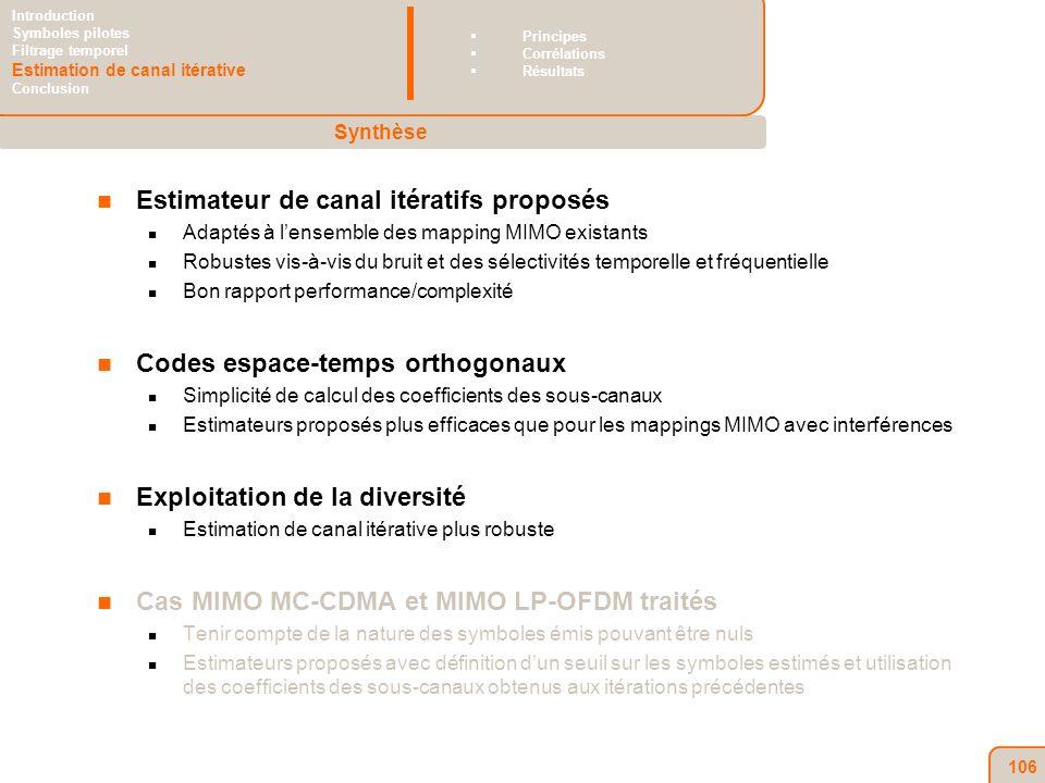 106 Estimateur de canal itératifs proposés Adaptés à lensemble des mapping MIMO existants Robustes vis-à-vis du bruit et des sélectivités temporelle et fréquentielle Bon rapport performance/complexité Codes espace-temps orthogonaux Simplicité de calcul des coefficients des sous-canaux Estimateurs proposés plus efficaces que pour les mappings MIMO avec interférences Exploitation de la diversité Estimation de canal itérative plus robuste Cas MIMO MC-CDMA et MIMO LP-OFDM traités Tenir compte de la nature des symboles émis pouvant être nuls Estimateurs proposés avec définition dun seuil sur les symboles estimés et utilisation des coefficients des sous-canaux obtenus aux itérations précédentes Synthèse Introduction Symboles pilotes Filtrage temporel Estimation de canal itérative Conclusion Principes Corrélations Résultats