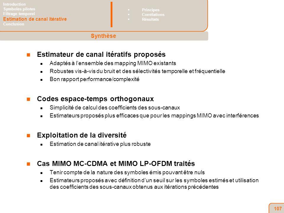 107 Estimateur de canal itératifs proposés Adaptés à lensemble des mapping MIMO existants Robustes vis-à-vis du bruit et des sélectivités temporelle et fréquentielle Bon rapport performance/complexité Codes espace-temps orthogonaux Simplicité de calcul des coefficients des sous-canaux Estimateurs proposés plus efficaces que pour les mappings MIMO avec interférences Exploitation de la diversité Estimation de canal itérative plus robuste Cas MIMO MC-CDMA et MIMO LP-OFDM traités Tenir compte de la nature des symboles émis pouvant être nuls Estimateurs proposés avec définition dun seuil sur les symboles estimés et utilisation des coefficients des sous-canaux obtenus aux itérations précédentes Synthèse Introduction Symboles pilotes Filtrage temporel Estimation de canal itérative Conclusion Principes Corrélations Résultats
