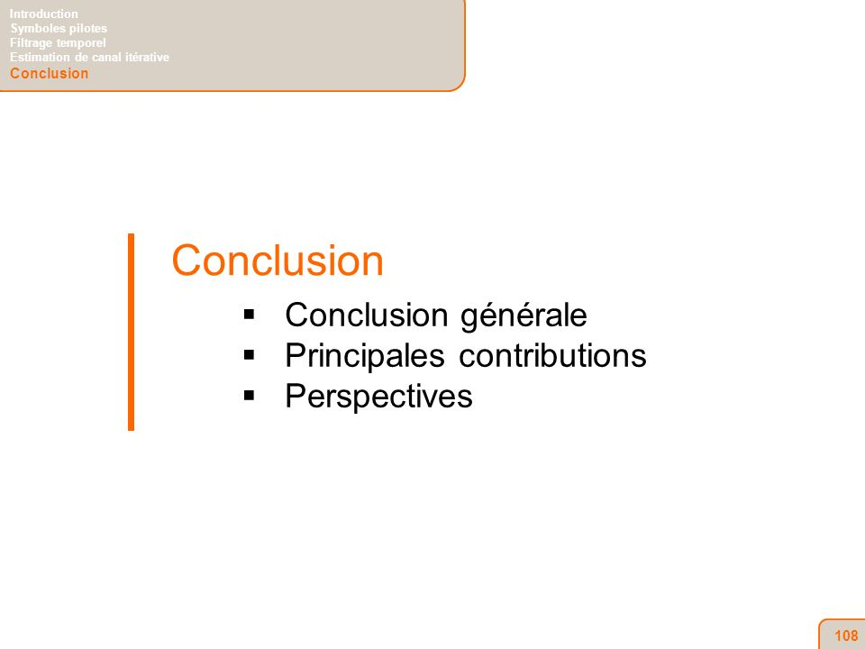108 Conclusion Conclusion générale Principales contributions Perspectives Introduction Symboles pilotes Filtrage temporel Estimation de canal itérative Conclusion