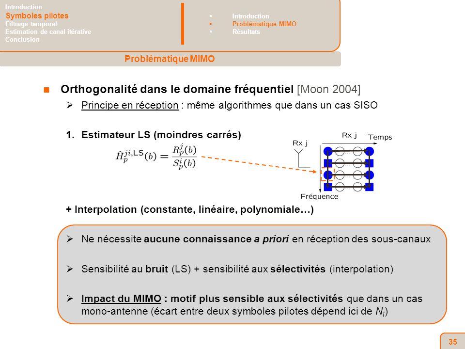 35 Orthogonalité dans le domaine fréquentiel [Moon 2004] Principe en réception : même algorithmes que dans un cas SISO 1.Estimateur LS (moindres carrés) + Interpolation (constante, linéaire, polynomiale…) Ne nécessite aucune connaissance a priori en réception des sous-canaux Sensibilité au bruit (LS) + sensibilité aux sélectivités (interpolation) Impact du MIMO : motif plus sensible aux sélectivités que dans un cas mono-antenne (écart entre deux symboles pilotes dépend ici de N t ) Problématique MIMO Introduction Symboles pilotes Filtrage temporel Estimation de canal itérative Conclusion Introduction Problématique MIMO Résultats