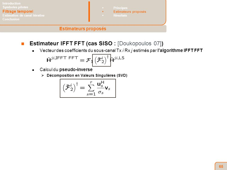 65 Estimateur IFFT FFT (cas SISO : [Doukopoulos 07]) Vecteur des coefficients du sous-canal Tx i Rx j estimés par lalgorithme IFFT FFT Calcul du pseudo-inverse Décomposition en Valeurs Singulières (SVD) Estimateurs proposés Introduction Symboles pilotes Filtrage temporel Estimation de canal itérative Conclusion Principes Estimateurs proposés Résultats