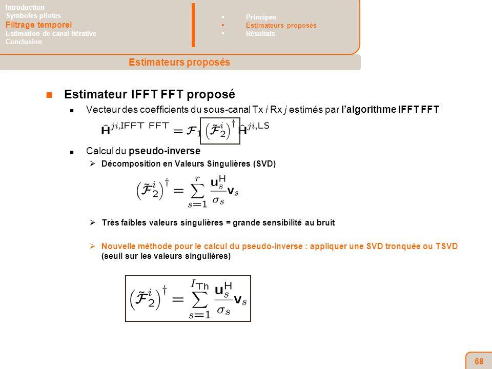 68 Estimateur IFFT FFT proposé Vecteur des coefficients du sous-canal Tx i Rx j estimés par lalgorithme IFFT FFT Calcul du pseudo-inverse Décomposition en Valeurs Singulières (SVD) Très faibles valeurs singulières = grande sensibilité au bruit Nouvelle méthode pour le calcul du pseudo-inverse : appliquer une SVD tronquée ou TSVD (seuil sur les valeurs singulières) Estimateurs proposés Introduction Symboles pilotes Filtrage temporel Estimation de canal itérative Conclusion Principes Estimateurs proposés Résultats