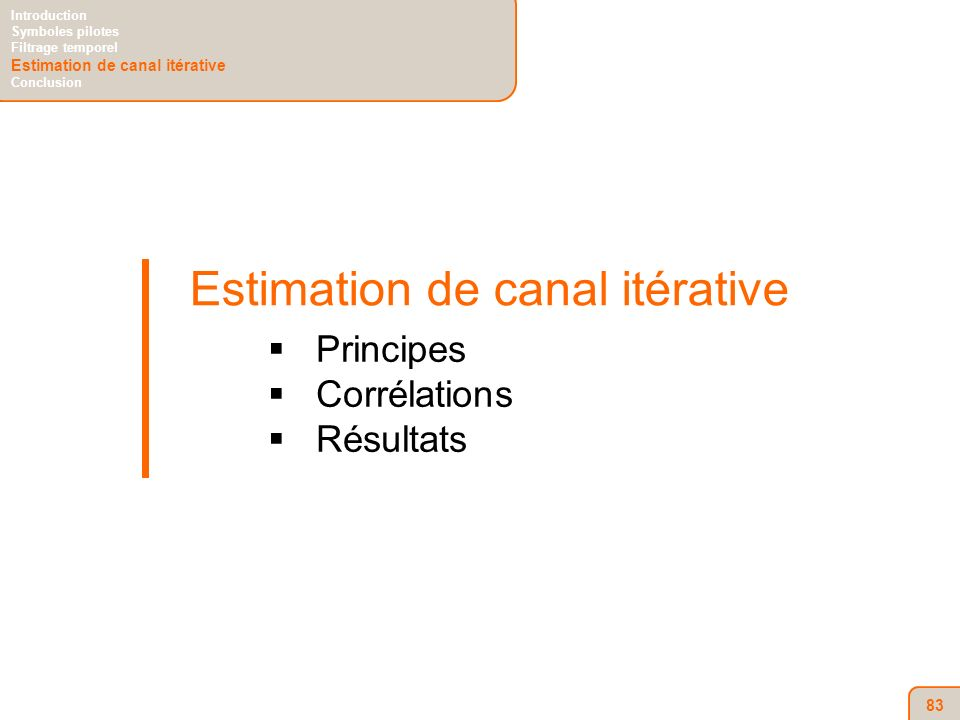 83 Estimation de canal itérative Principes Corrélations Résultats Introduction Symboles pilotes Filtrage temporel Estimation de canal itérative Conclu