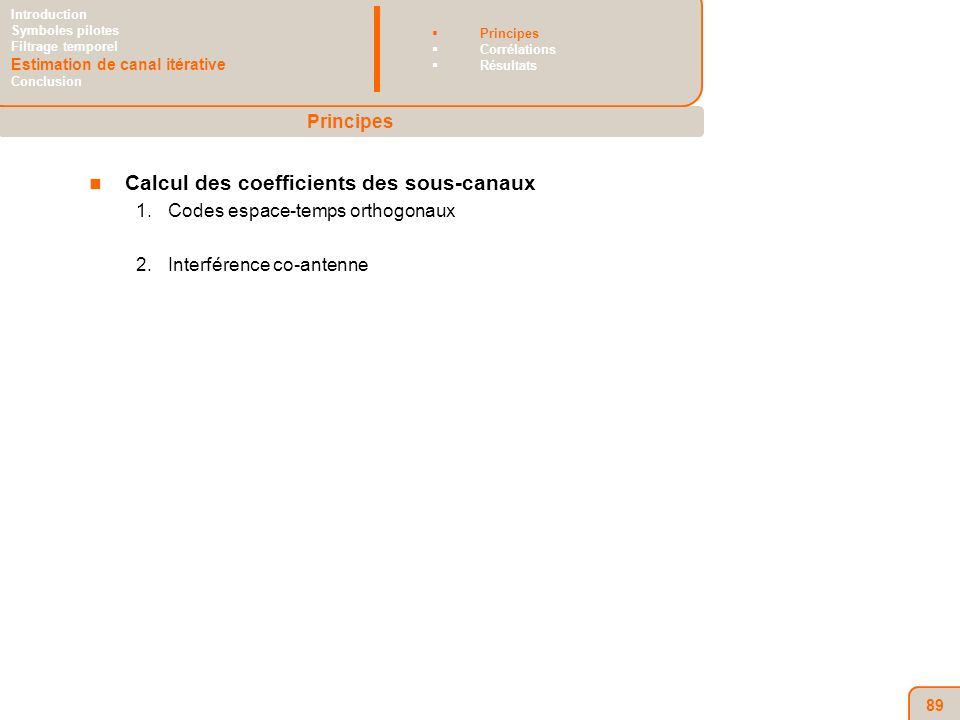 89 Calcul des coefficients des sous-canaux 1.Codes espace-temps orthogonaux 2.Interférence co-antenne Principes Introduction Symboles pilotes Filtrage temporel Estimation de canal itérative Conclusion Principes Corrélations Résultats