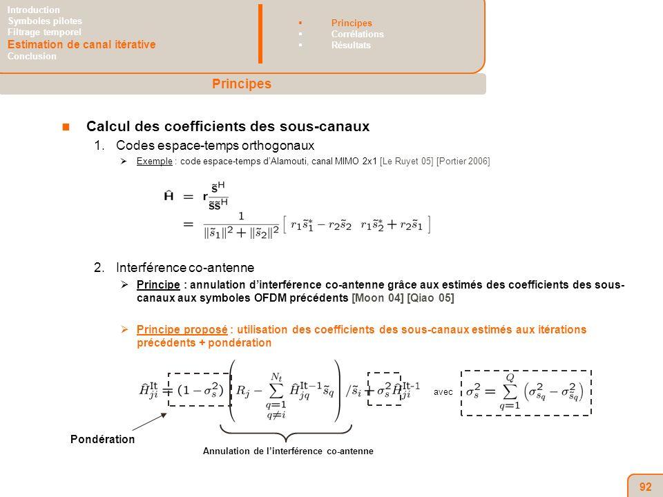 92 Calcul des coefficients des sous-canaux 1.Codes espace-temps orthogonaux Exemple : code espace-temps dAlamouti, canal MIMO 2x1 [Le Ruyet 05] [Portier 2006] 2.Interférence co-antenne Principe : annulation dinterférence co-antenne grâce aux estimés des coefficients des sous- canaux aux symboles OFDM précédents [Moon 04] [Qiao 05] Principe proposé : utilisation des coefficients des sous-canaux estimés aux itérations précédents + pondération Principes Introduction Symboles pilotes Filtrage temporel Estimation de canal itérative Conclusion Principes Corrélations Résultats Annulation de linterférence co-antenne avec Pondération