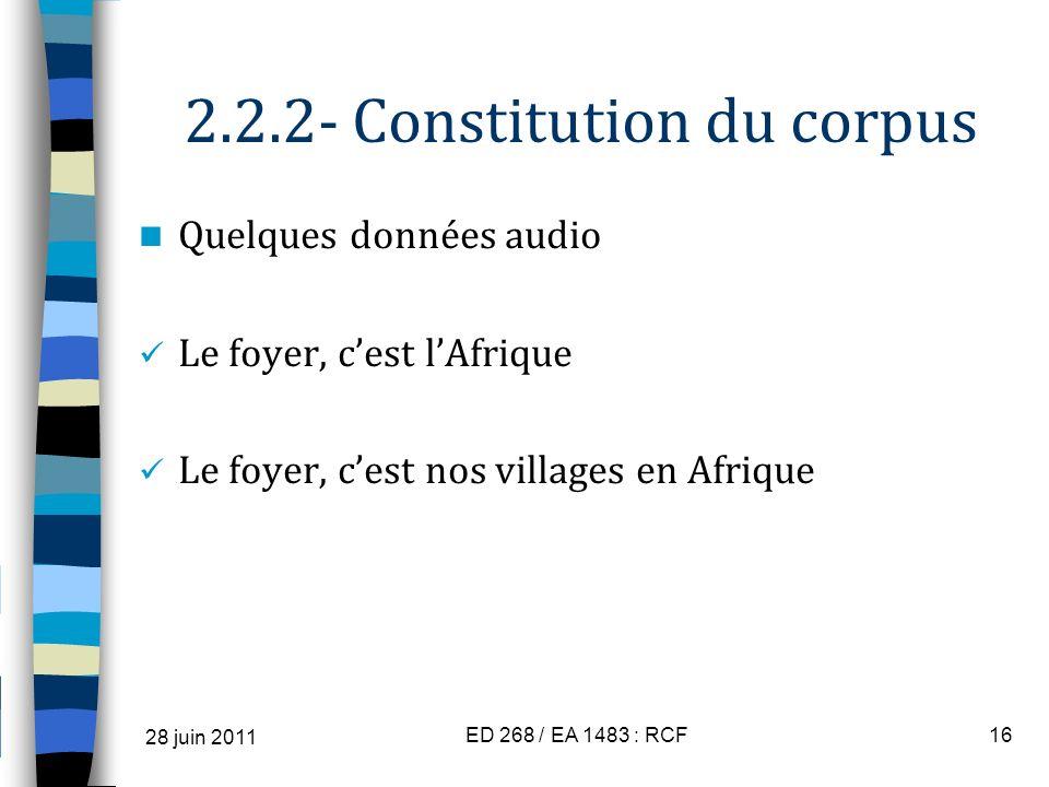 2.2.2- Constitution du corpus Quelques données audio Le foyer, cest lAfrique Le foyer, cest nos villages en Afrique 28 juin 2011 ED 268 / EA 1483 : RC
