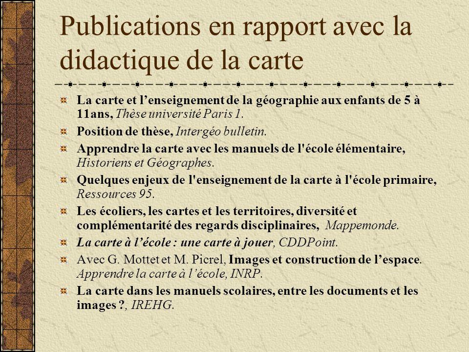 Publications en rapport avec la didactique de la carte La carte et lenseignement de la géographie aux enfants de 5 à 11ans, Thèse université Paris 1.