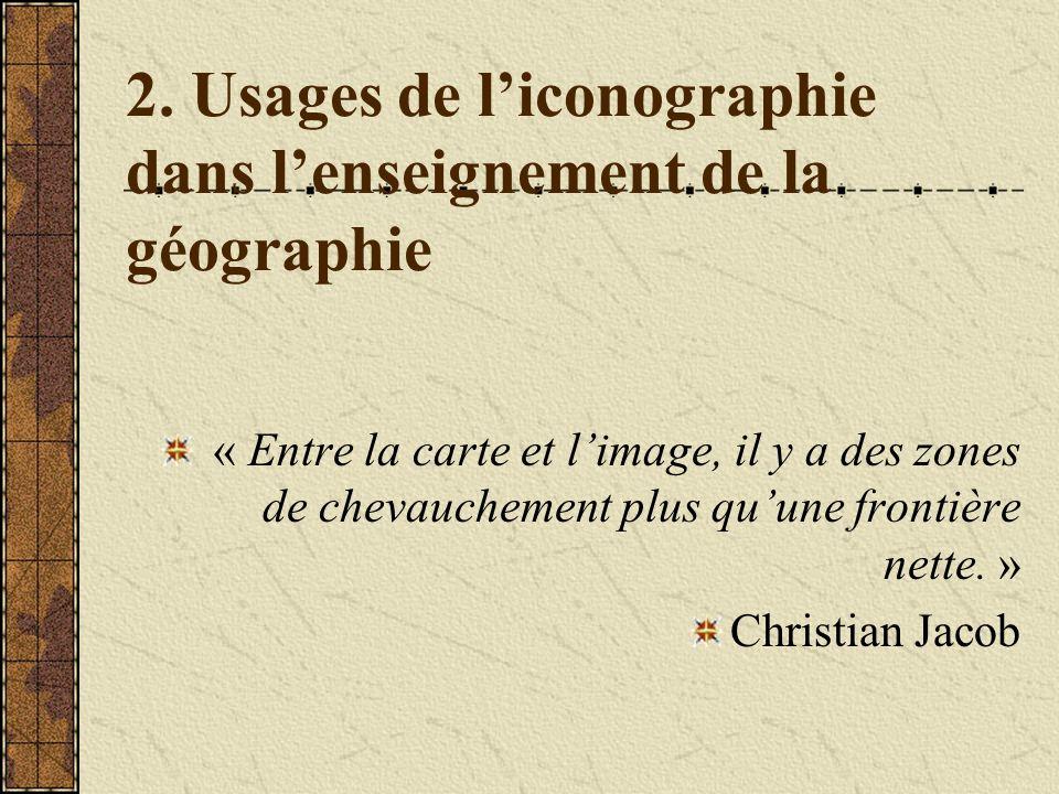 2. Usages de liconographie dans lenseignement de la géographie « Entre la carte et limage, il y a des zones de chevauchement plus quune frontière nett