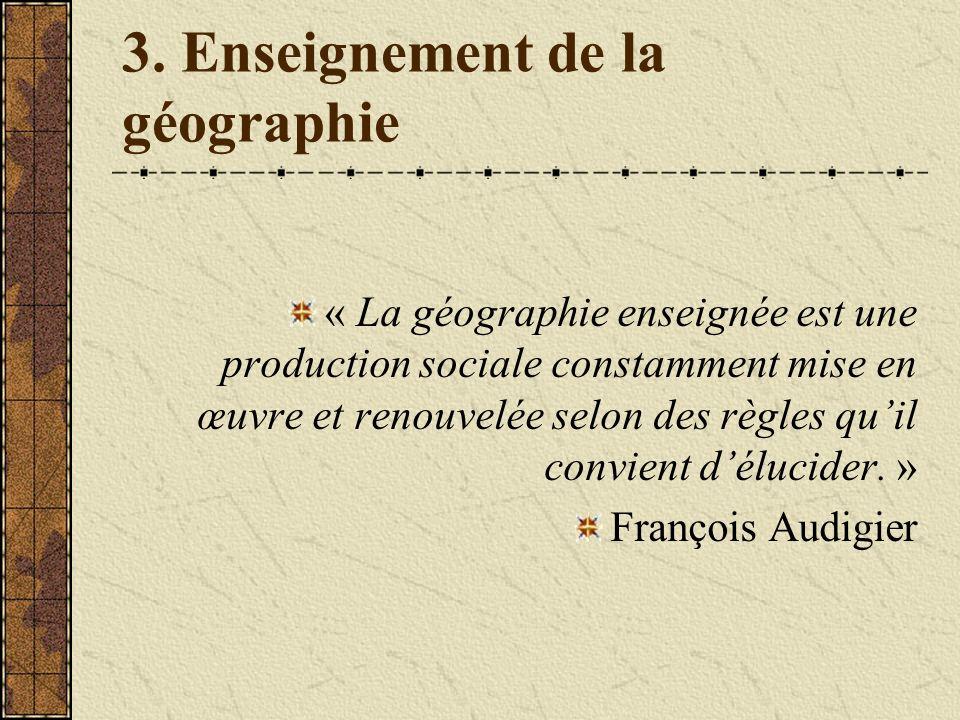 3. Enseignement de la géographie « La géographie enseignée est une production sociale constamment mise en œuvre et renouvelée selon des règles quil co
