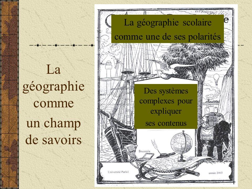 La géographie comme un champ de savoirs La géographie scolaire comme une de ses polarités Des systèmes complexes pour expliquer ses contenus