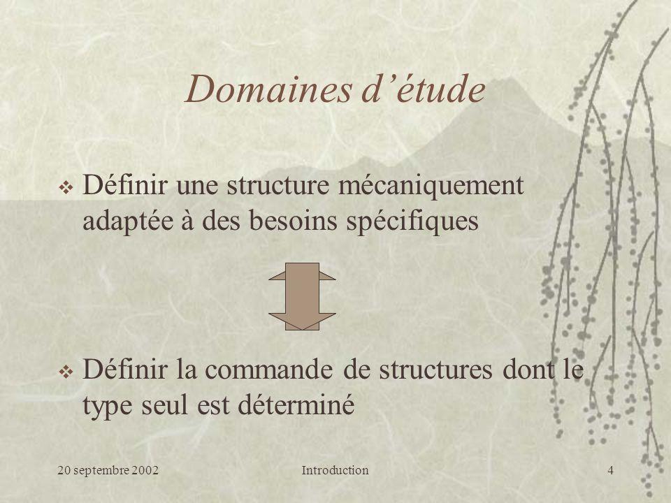 20 septembre 2002Introduction4 Domaines détude Définir une structure mécaniquement adaptée à des besoins spécifiques Définir la commande de structures dont le type seul est déterminé