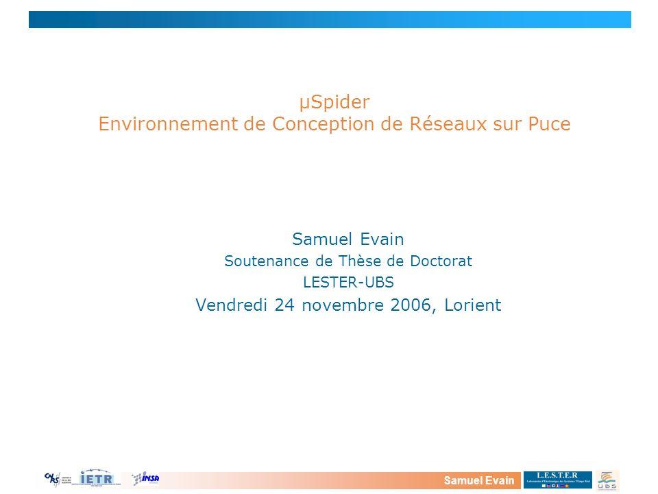 Samuel Evain Soutenance de Thèse de Doctorat LESTER-UBS Vendredi 24 novembre 2006, Lorient μSpider Environnement de Conception de Réseaux sur Puce