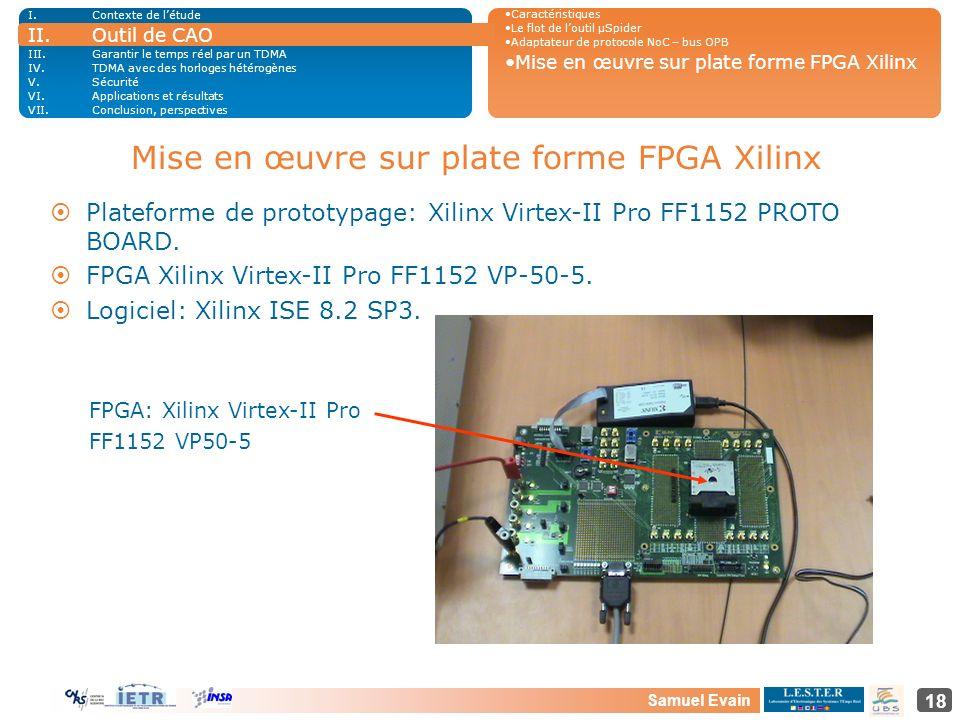 Samuel Evain 18 Mise en œuvre sur plate forme FPGA Xilinx ¤Plateforme de prototypage: Xilinx Virtex-II Pro FF1152 PROTO BOARD. ¤FPGA Xilinx Virtex-II