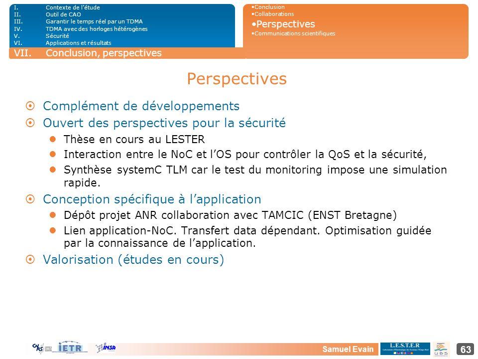 Samuel Evain 63 Perspectives ¤Complément de développements ¤Ouvert des perspectives pour la sécurité Thèse en cours au LESTER Interaction entre le NoC