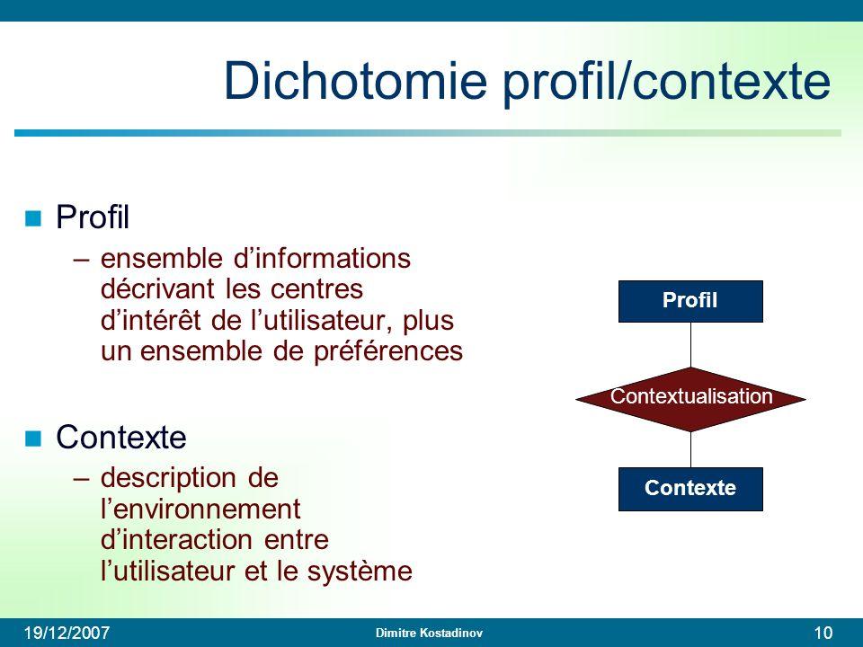 Dimitre Kostadinov 19/12/200710 Dichotomie profil/contexte Profil –ensemble dinformations décrivant les centres dintérêt de lutilisateur, plus un ense