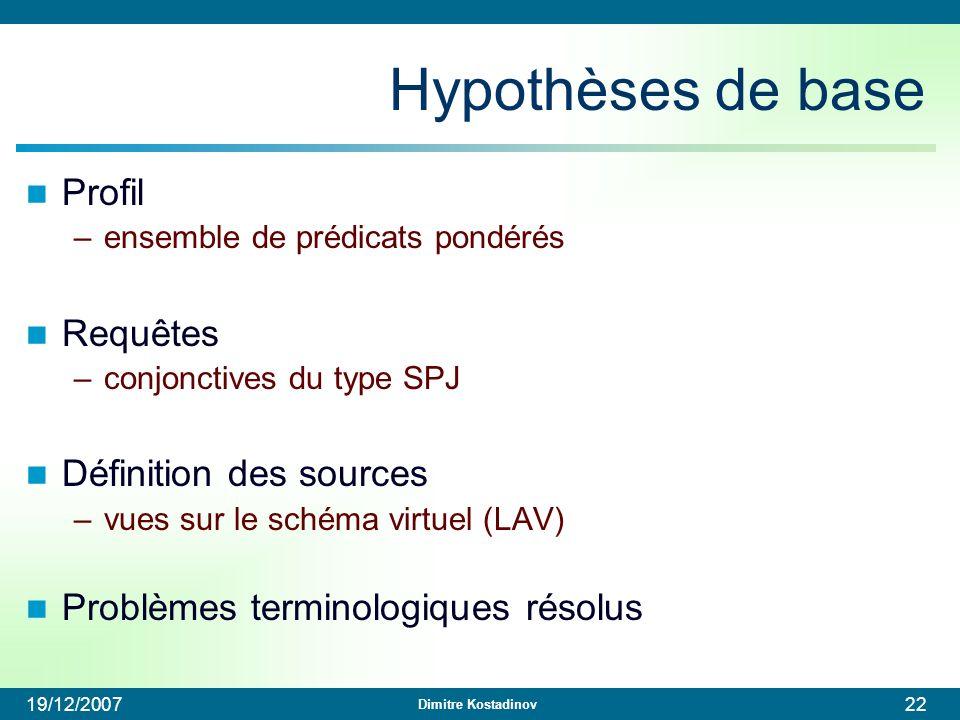 Dimitre Kostadinov 19/12/200722 Hypothèses de base Profil –ensemble de prédicats pondérés Requêtes –conjonctives du type SPJ Définition des sources –v